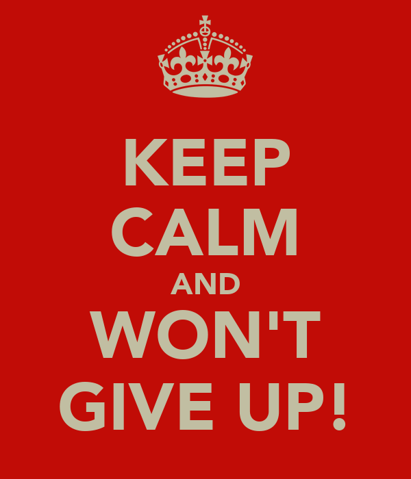 KEEP CALM AND WON'T GIVE UP!