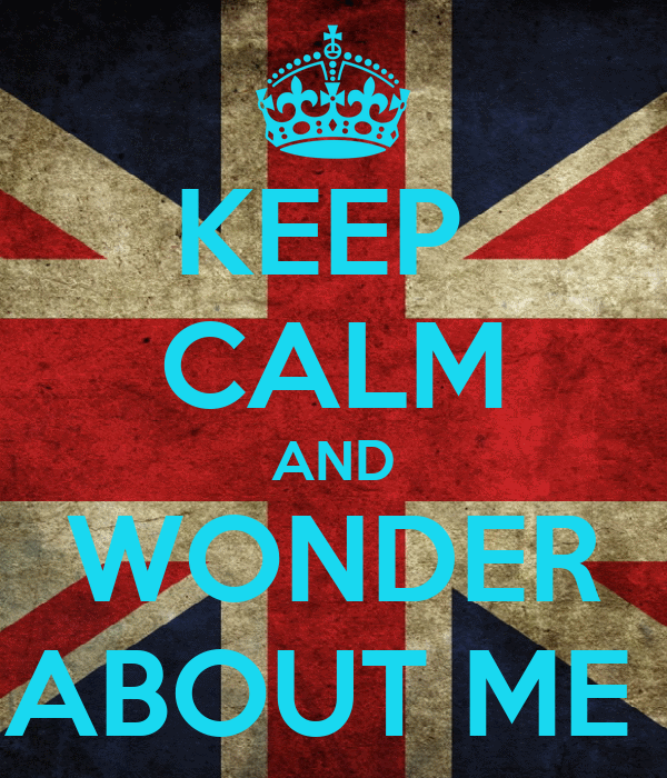 KEEP  CALM AND WONDER ABOUT ME