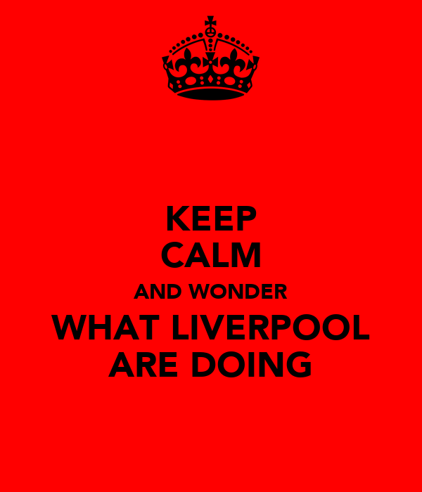 KEEP CALM AND WONDER WHAT LIVERPOOL ARE DOING