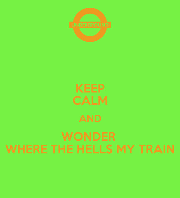 KEEP CALM AND WONDER  WHERE THE HELLS MY TRAIN