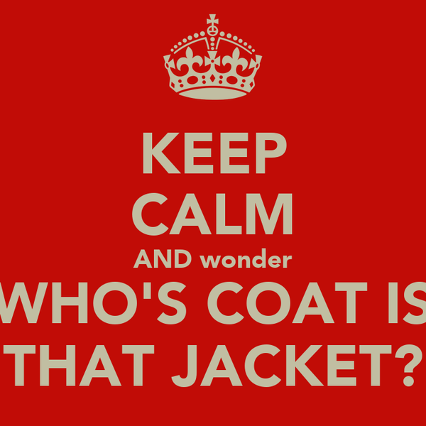 KEEP CALM AND wonder WHO'S COAT IS THAT JACKET?