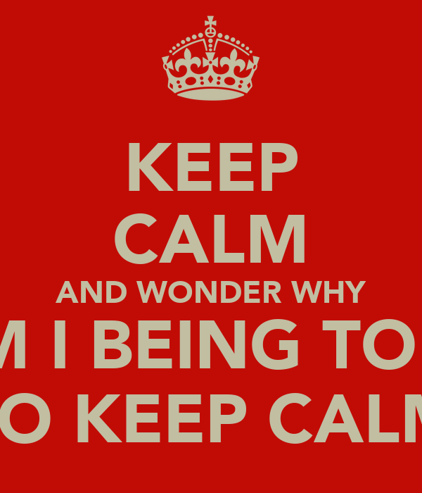 KEEP CALM AND WONDER WHY AM I BEING TOLD TO KEEP CALM