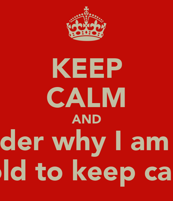 KEEP CALM AND Wonder why I am bein Told to keep calm