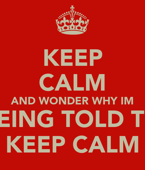 KEEP CALM AND WONDER WHY IM BEING TOLD TO KEEP CALM