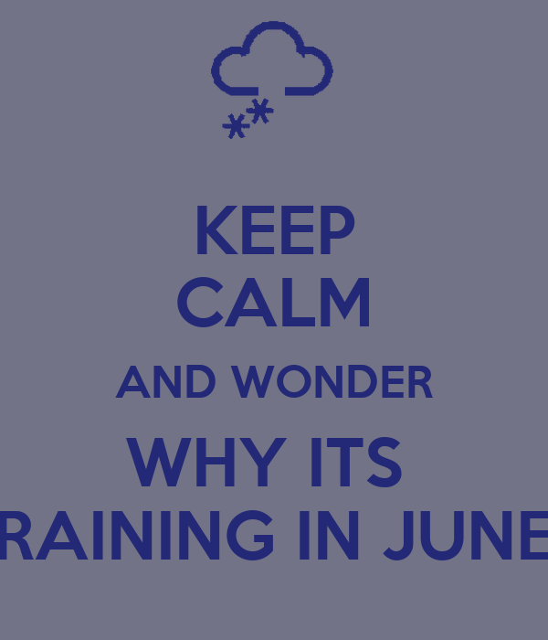 KEEP CALM AND WONDER WHY ITS  RAINING IN JUNE