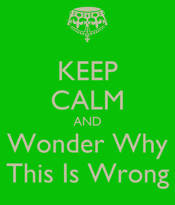 KEEP CALM AND Wonder Why This Is Wrong