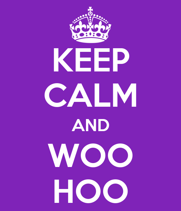 KEEP CALM AND WOO HOO