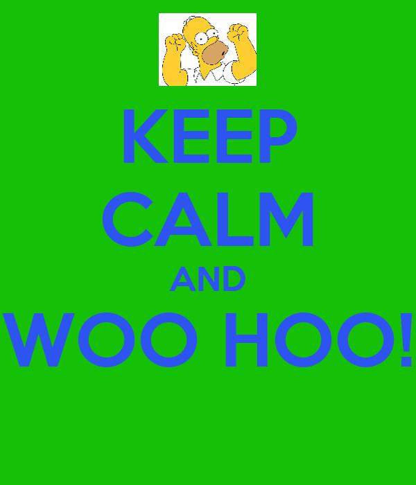 KEEP CALM AND WOO HOO!