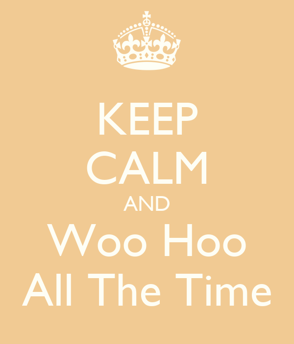KEEP CALM AND Woo Hoo All The Time