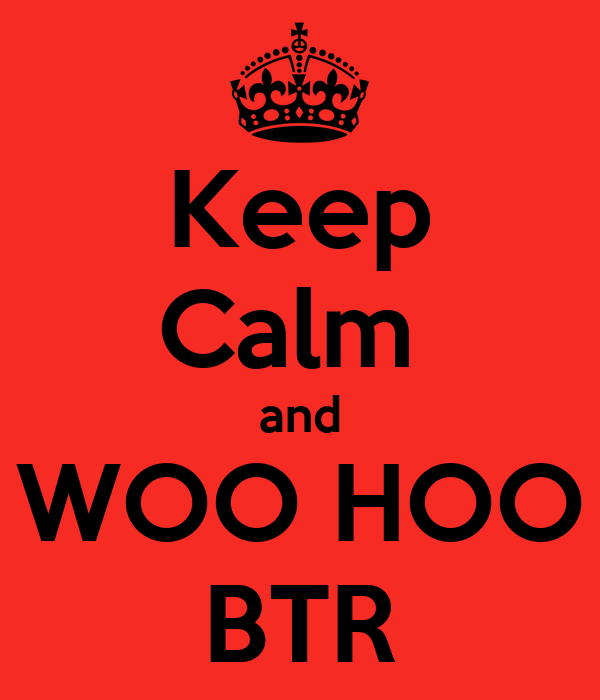 Keep Calm  and WOO HOO BTR