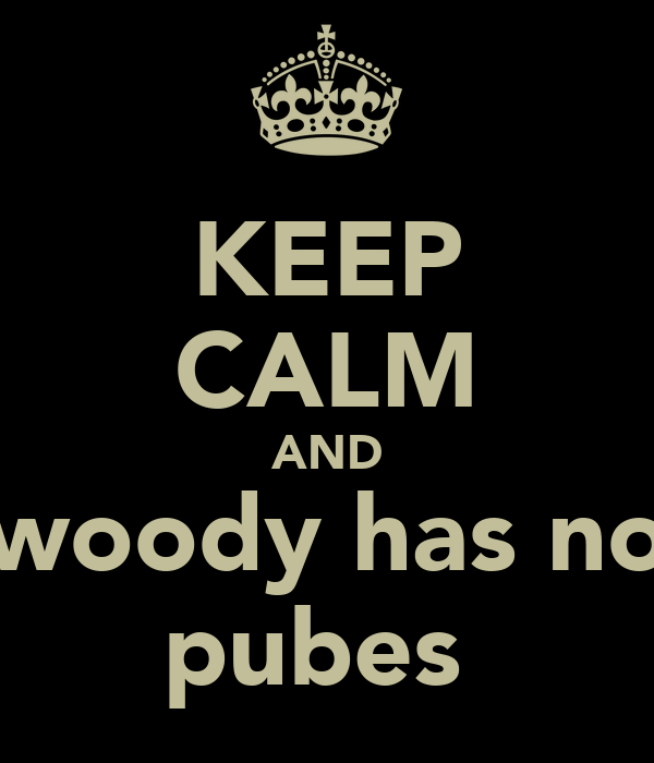 KEEP CALM AND woody has no pubes