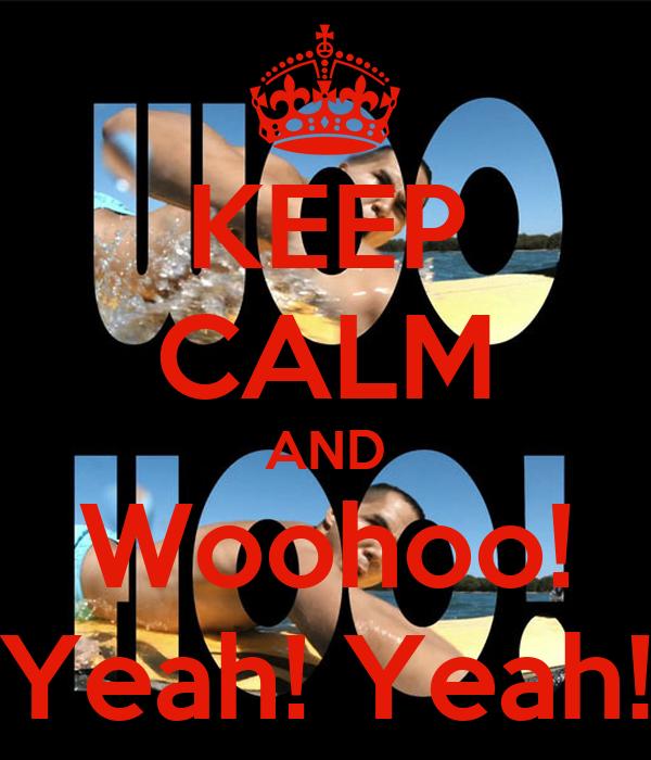 KEEP CALM AND Woohoo! Yeah! Yeah!