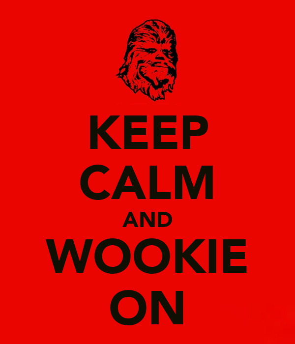 KEEP CALM AND WOOKIE ON