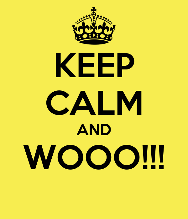 KEEP CALM AND WOOO!!!