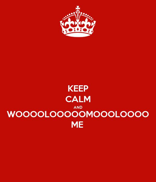KEEP CALM AND WOOOOLOOOOOMOOOLOOOO ME