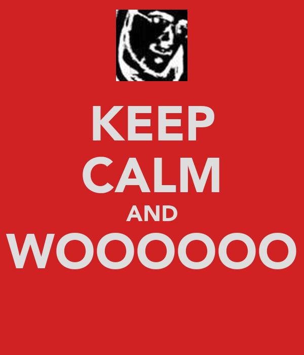 KEEP CALM AND WOOOOOO