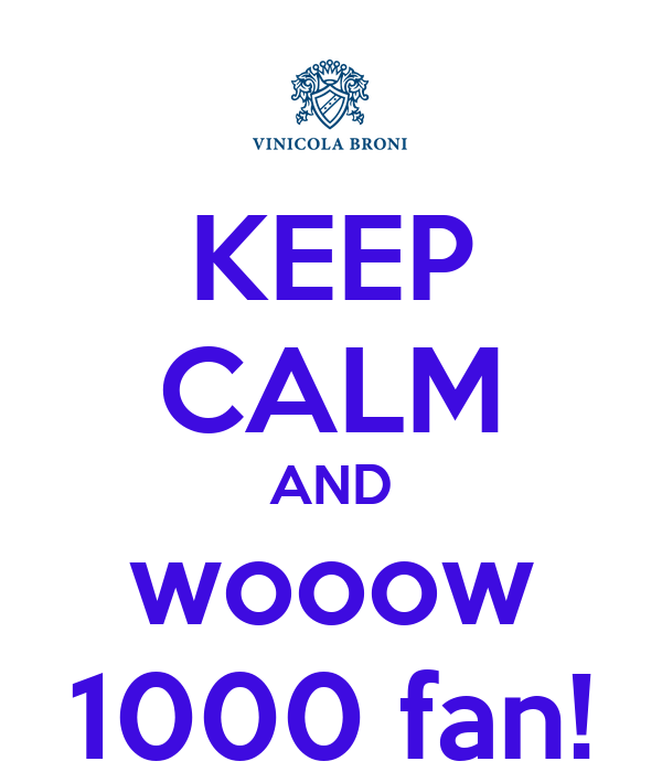 KEEP CALM AND wooow 1000 fan!