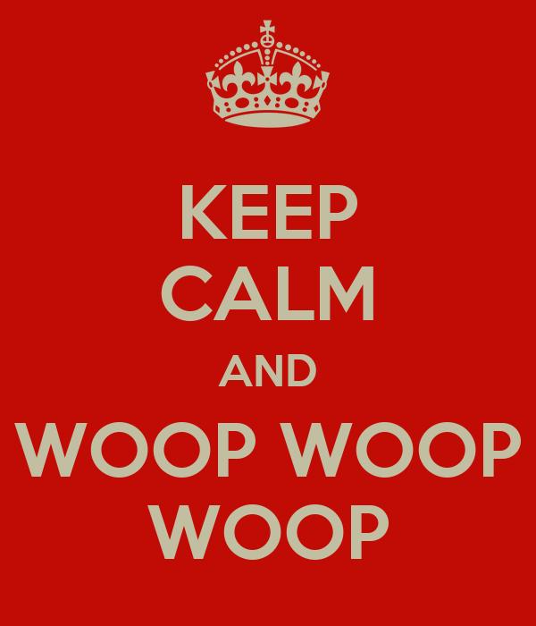 KEEP CALM AND WOOP WOOP WOOP