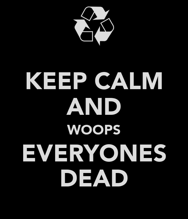 KEEP CALM AND WOOPS EVERYONES DEAD