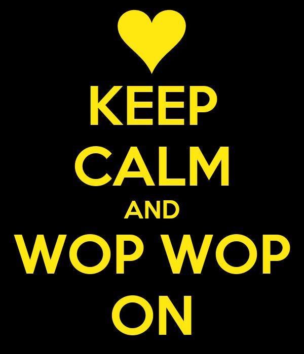 KEEP CALM AND WOP WOP ON
