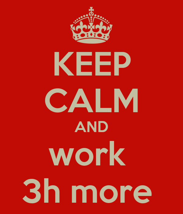 KEEP CALM AND work  3h more