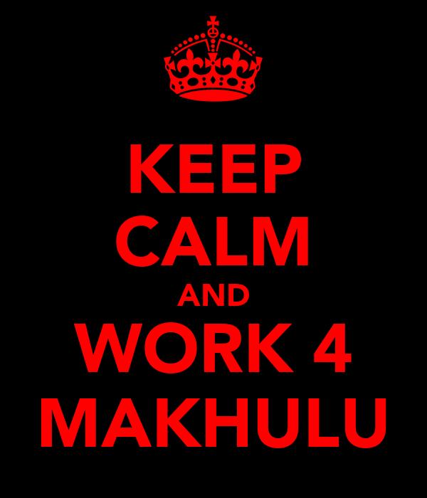 KEEP CALM AND WORK 4 MAKHULU