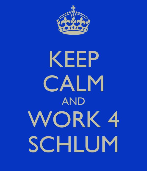 KEEP CALM AND WORK 4 SCHLUM