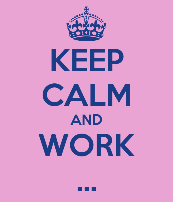 KEEP CALM AND WORK ...
