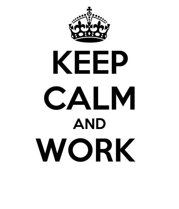 KEEP CALM AND WORK