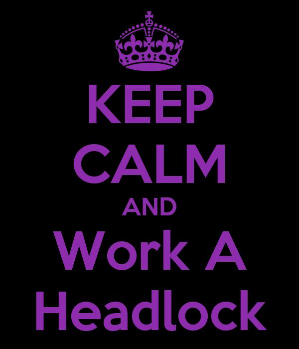 KEEP CALM AND Work A Headlock