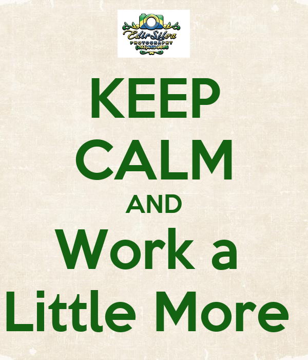 KEEP CALM AND Work a  Little More