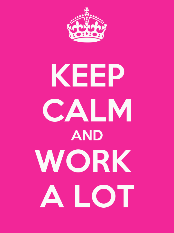 KEEP CALM AND WORK  A LOT