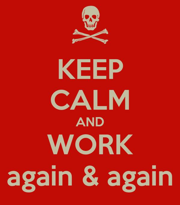 KEEP CALM AND WORK again & again