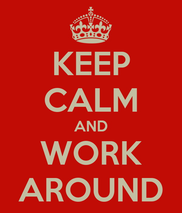 KEEP CALM AND WORK AROUND