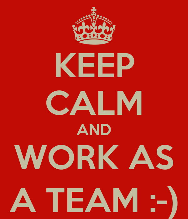 KEEP CALM AND WORK AS A TEAM :-)
