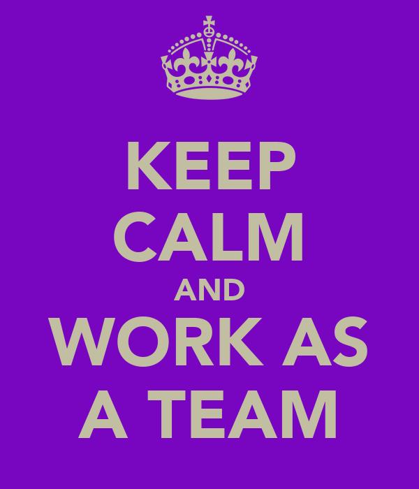 KEEP CALM AND WORK AS A TEAM