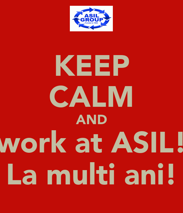 KEEP CALM AND work at ASIL! La multi ani!