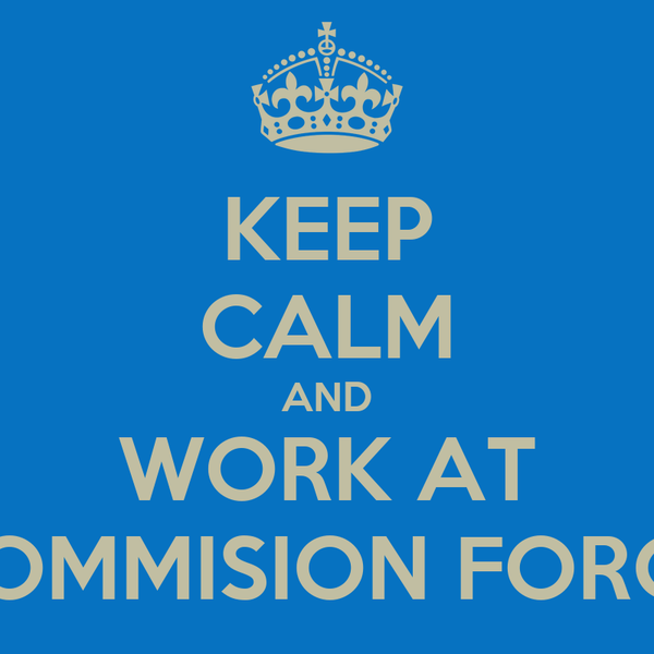 KEEP CALM AND WORK AT COMMISION FORCE