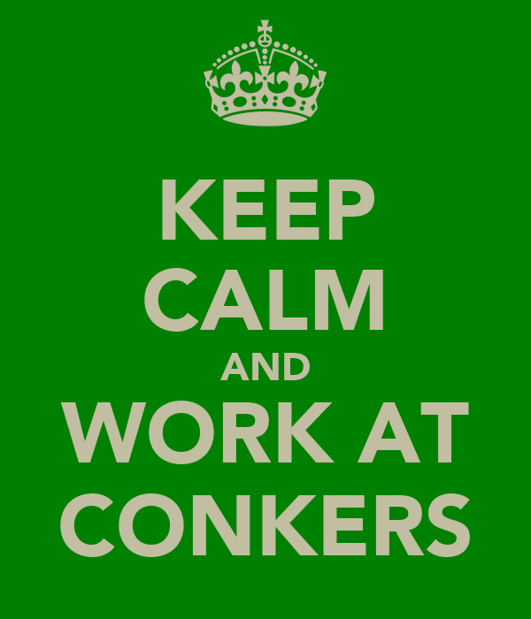 KEEP CALM AND WORK AT CONKERS