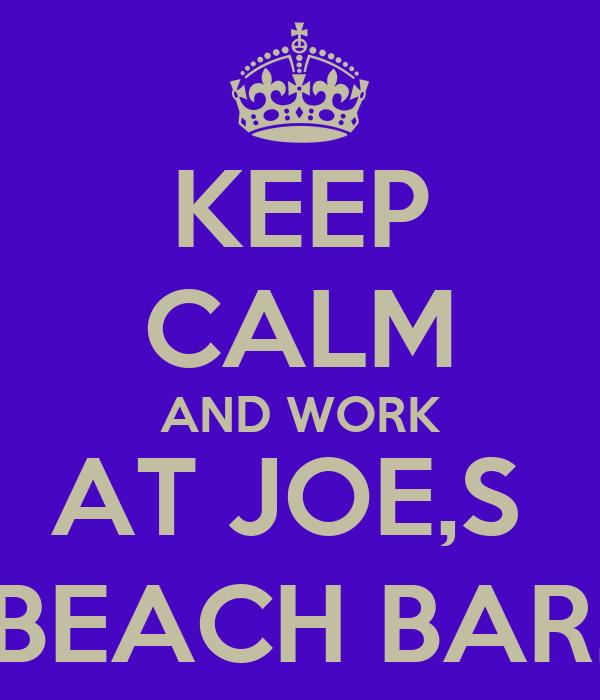 KEEP CALM AND WORK AT JOE,S  BEACH BAR.