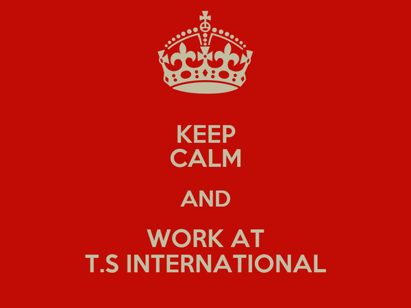 KEEP CALM AND WORK AT T.S INTERNATIONAL