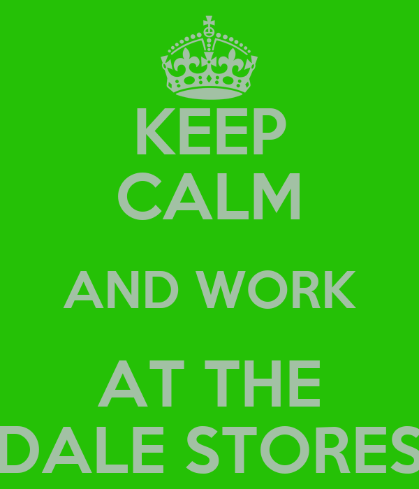 KEEP CALM AND WORK AT THE DALE STORES