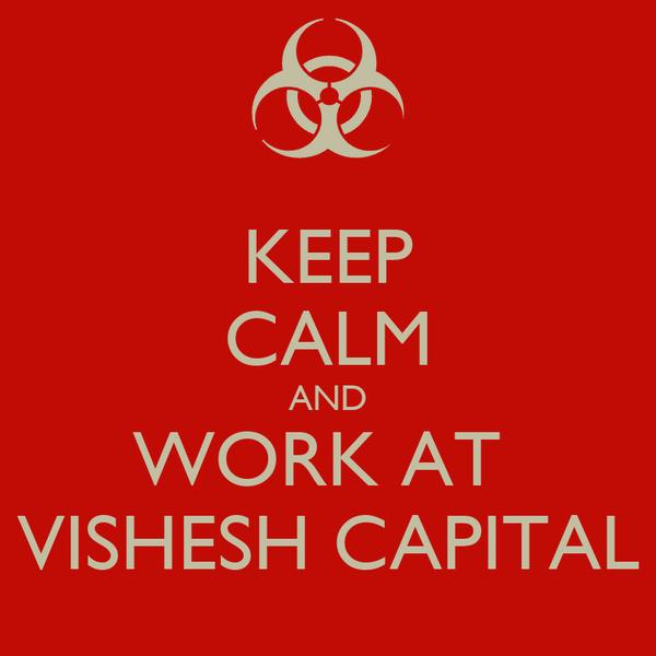 KEEP CALM AND WORK AT  VISHESH CAPITAL