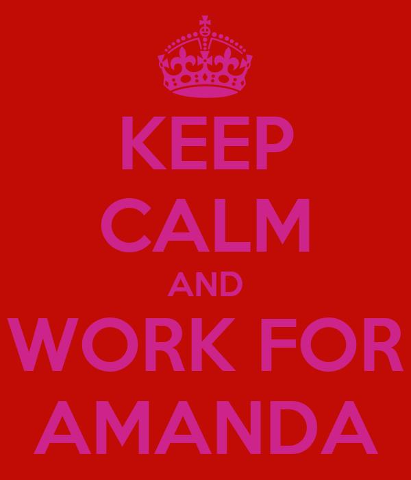 KEEP CALM AND WORK FOR AMANDA