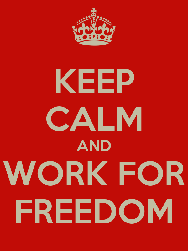 KEEP CALM AND WORK FOR FREEDOM