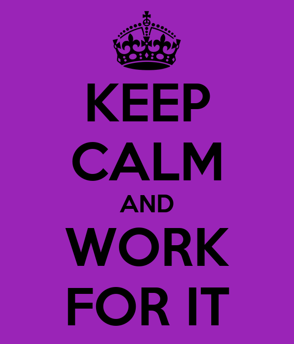 KEEP CALM AND WORK FOR IT