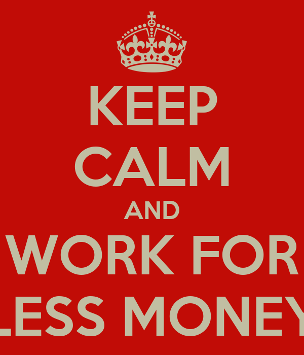 KEEP CALM AND WORK FOR LESS MONEY
