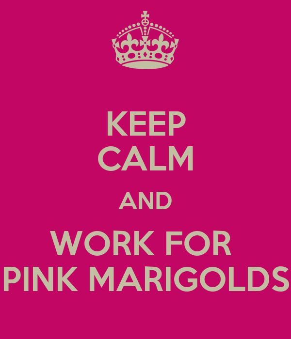 KEEP CALM AND WORK FOR  PINK MARIGOLDS
