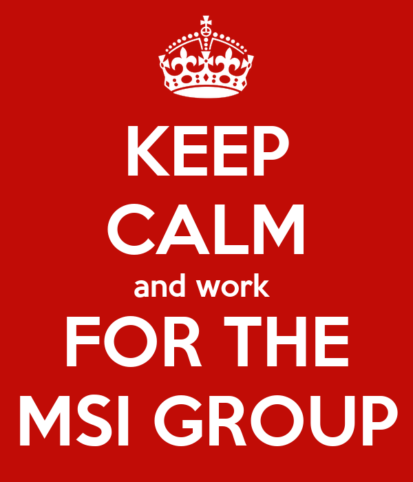 KEEP CALM and work  FOR THE MSI GROUP