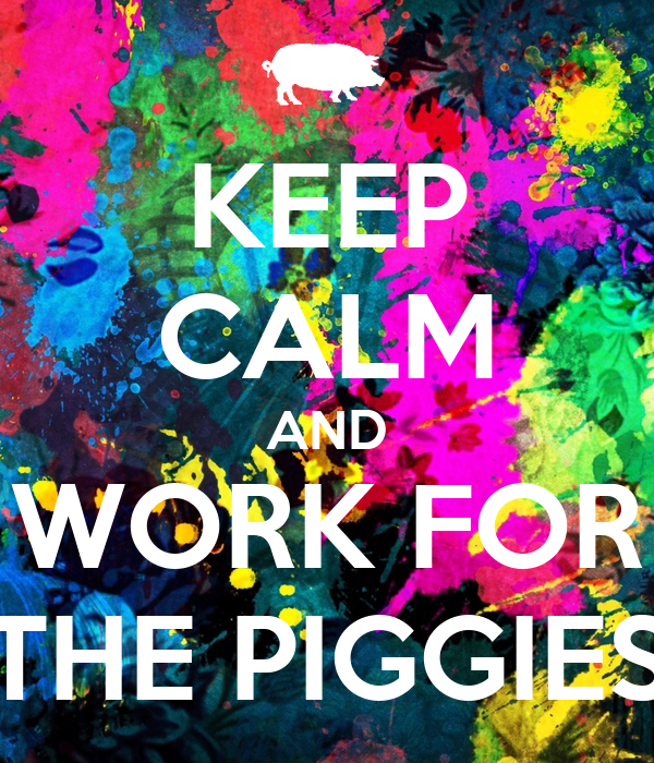 KEEP CALM AND WORK FOR THE PIGGIES